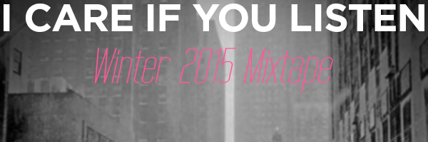 The Winter 2015 Mixtape – I Care If You Listen